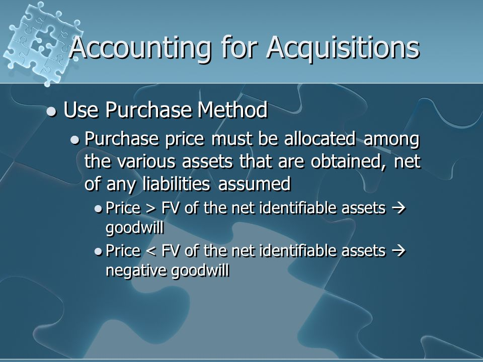 Accounting for Acquisitions Use Purchase Method Purchase price must be allocated among the various assets that are obtained, net of any liabilities assumed Price > FV of the net identifiable assets  goodwill Price < FV of the net identifiable assets  negative goodwill Use Purchase Method Purchase price must be allocated among the various assets that are obtained, net of any liabilities assumed Price > FV of the net identifiable assets  goodwill Price < FV of the net identifiable assets  negative goodwill