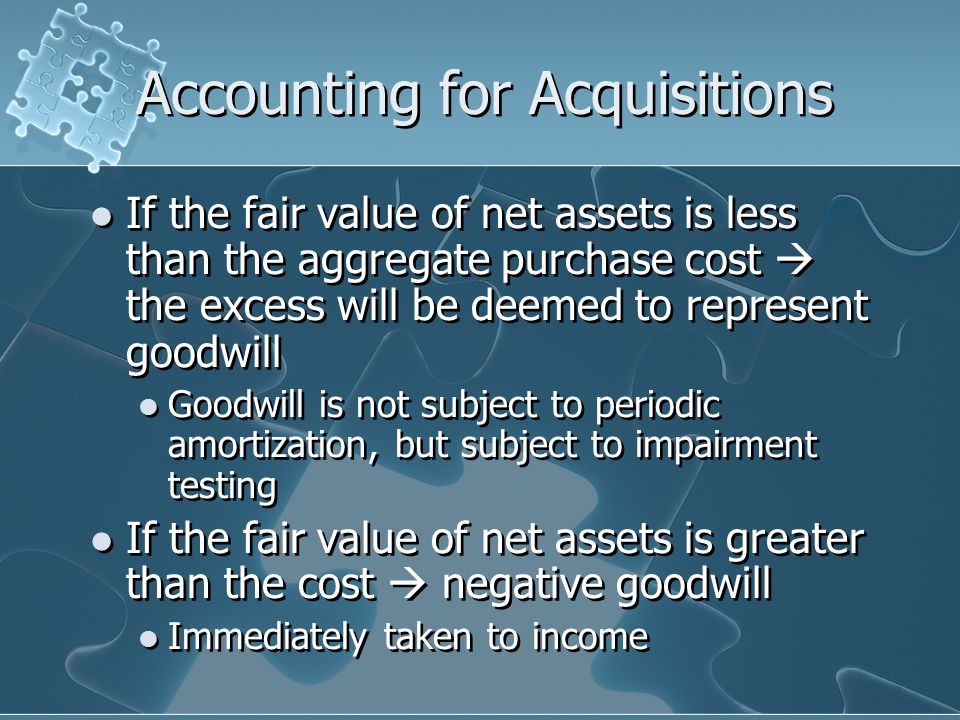 Accounting for Acquisitions If the fair value of net assets is less than the aggregate purchase cost  the excess will be deemed to represent goodwill Goodwill is not subject to periodic amortization, but subject to impairment testing If the fair value of net assets is greater than the cost  negative goodwill Immediately taken to income If the fair value of net assets is less than the aggregate purchase cost  the excess will be deemed to represent goodwill Goodwill is not subject to periodic amortization, but subject to impairment testing If the fair value of net assets is greater than the cost  negative goodwill Immediately taken to income