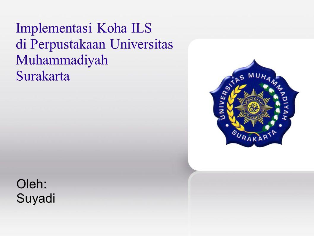 Implementasi Koha ILS di Perpustakaan Universitas Muhammadiyah Surakarta Oleh: Suyadi