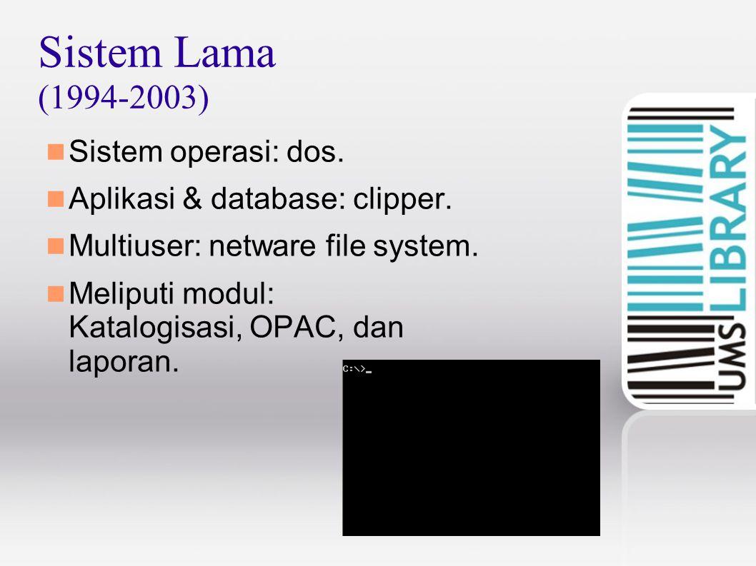 Sistem Lama (1994-2003) Sistem operasi: dos. Aplikasi & database: clipper. Multiuser: netware file system. Meliputi modul: Katalogisasi, OPAC, dan lap