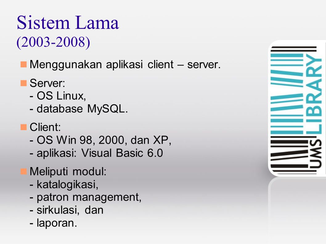 Sistem Lama (2003-2008) Menggunakan aplikasi client – server. Server: - OS Linux, - database MySQL. Client: - OS Win 98, 2000, dan XP, - aplikasi: Vis