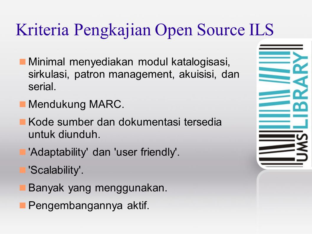 Kriteria Pengkajian Open Source ILS Minimal menyediakan modul katalogisasi, sirkulasi, patron management, akuisisi, dan serial. Mendukung MARC. Kode s