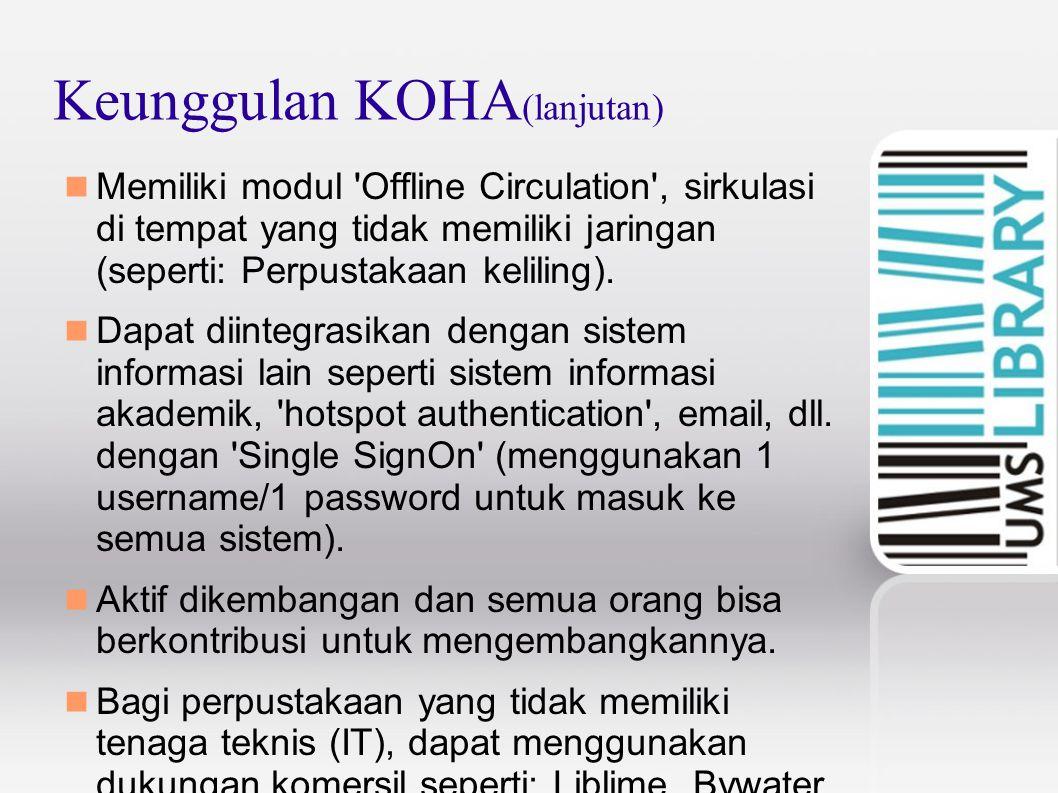 Keunggulan KOHA (lanjutan) Memiliki modul Offline Circulation , sirkulasi di tempat yang tidak memiliki jaringan (seperti: Perpustakaan keliling).