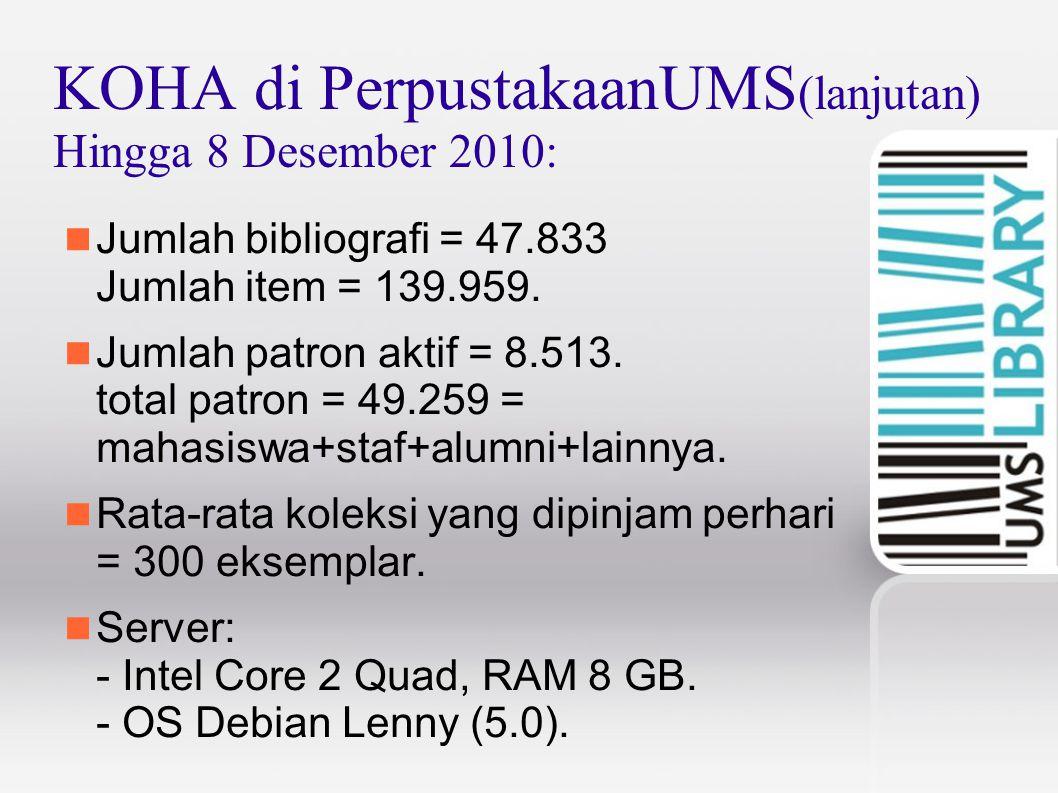 KOHA di PerpustakaanUMS (lanjutan) Hingga 8 Desember 2010: Jumlah bibliografi = 47.833 Jumlah item = 139.959. Jumlah patron aktif = 8.513. total patro