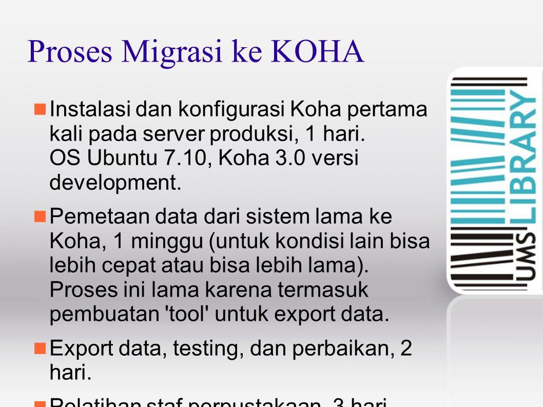 Proses Migrasi ke KOHA Instalasi dan konfigurasi Koha pertama kali pada server produksi, 1 hari. OS Ubuntu 7.10, Koha 3.0 versi development. Pemetaan