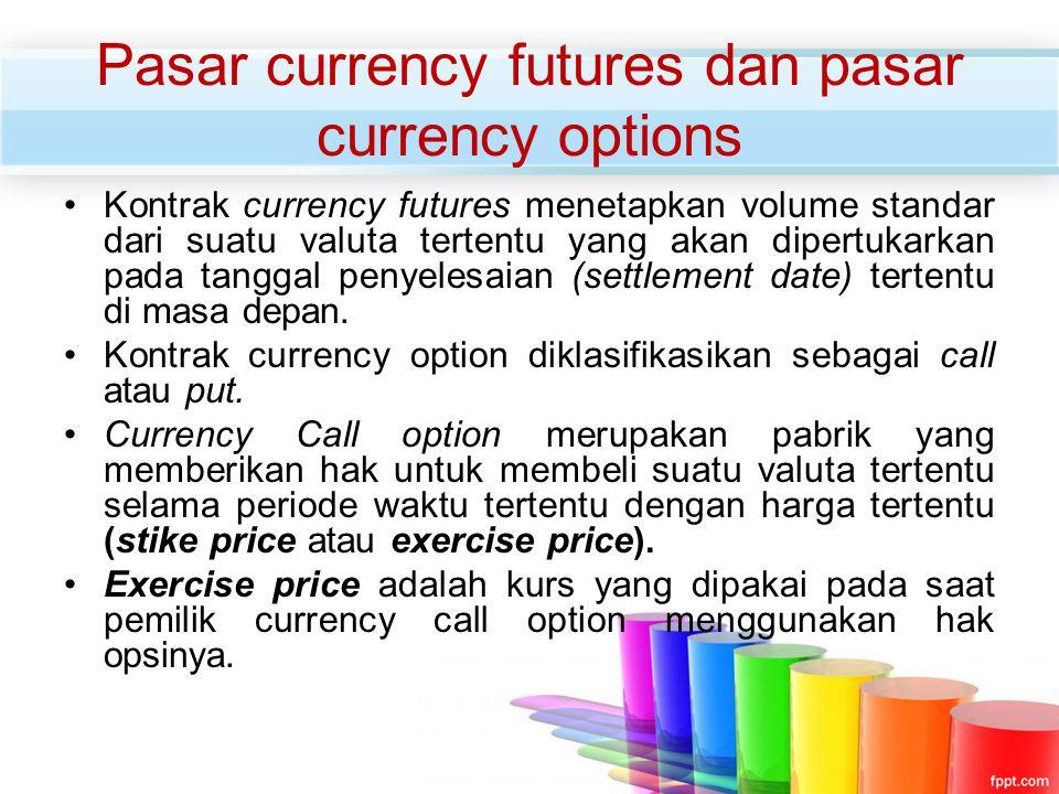 Pasar currency futures dan pasar currency options Kontrak currency futures menetapkan volume standar dari suatu valuta tertentu yang akan dipertukarka