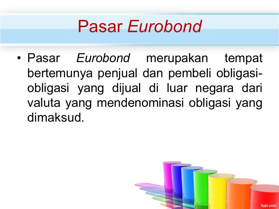 Pasar Eurobond Pasar Eurobond merupakan tempat bertemunya penjual dan pembeli obligasi- obligasi yang dijual di luar negara dari valuta yang mendenomi