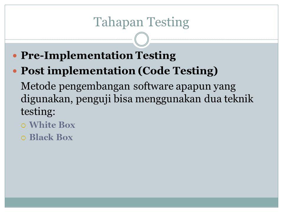 Tahapan Testing Pre-Implementation Testing Post implementation (Code Testing) Metode pengembangan software apapun yang digunakan, penguji bisa menggun