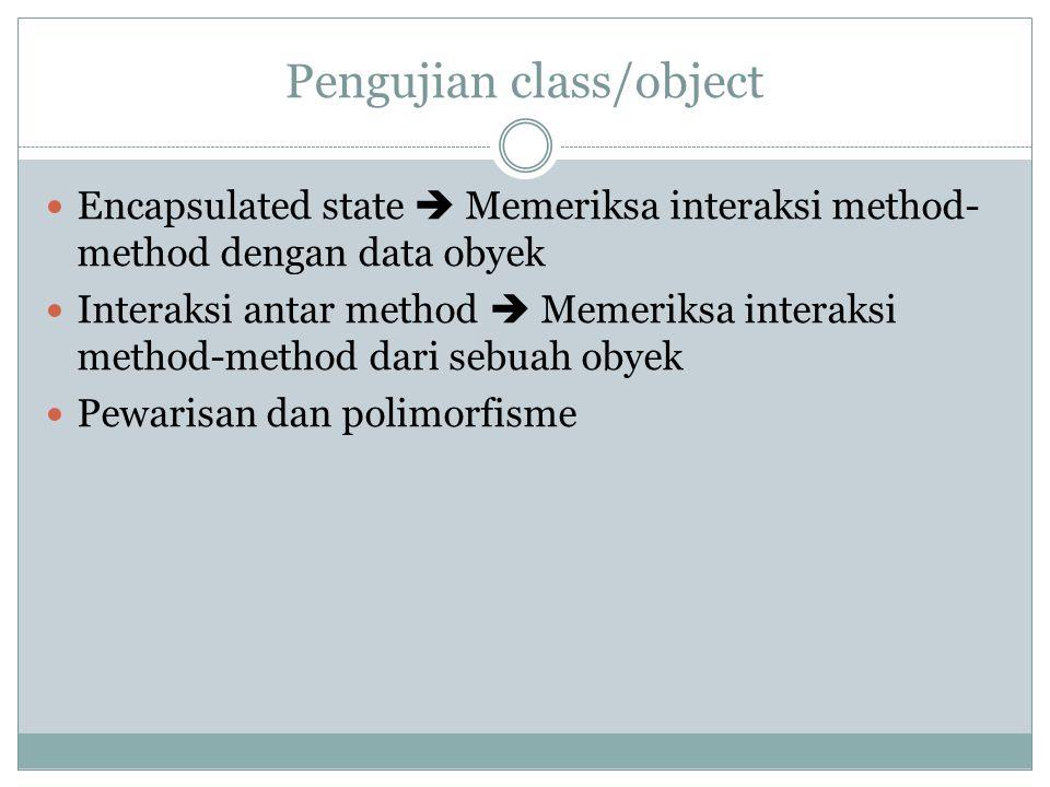 Pengujian class/object Encapsulated state  Memeriksa interaksi method- method dengan data obyek Interaksi antar method  Memeriksa interaksi method-m