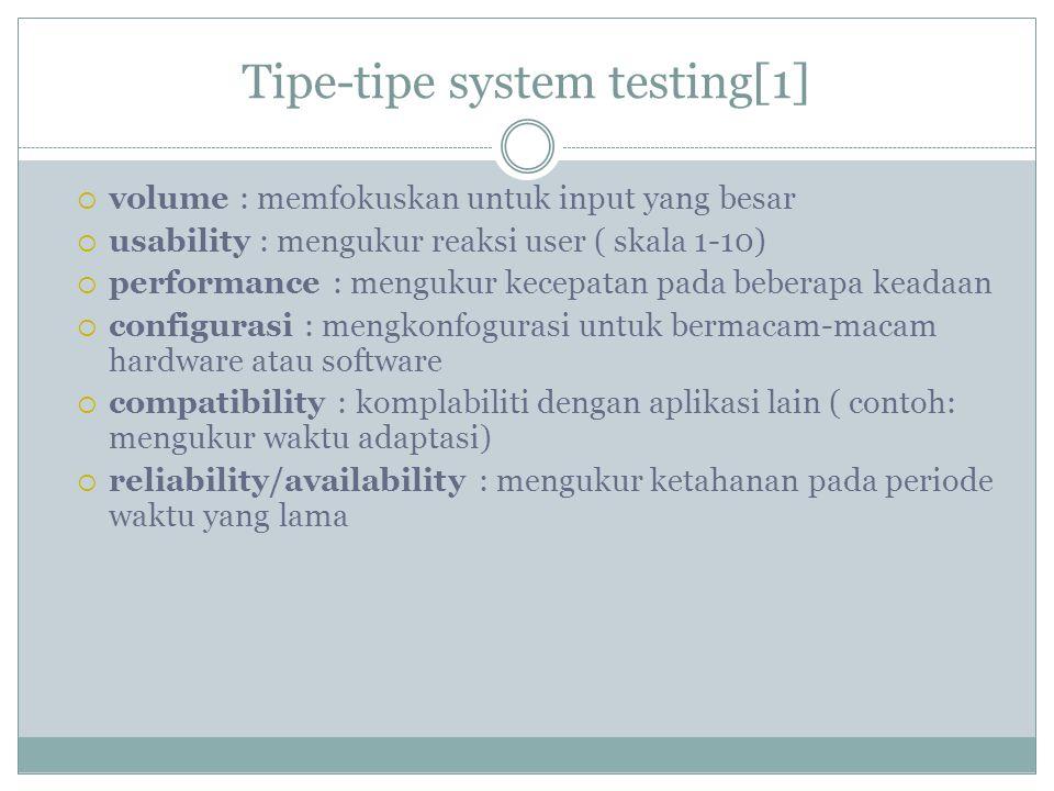 Tipe-tipe system testing[1]  volume : memfokuskan untuk input yang besar  usability : mengukur reaksi user ( skala 1-10)  performance : mengukur ke