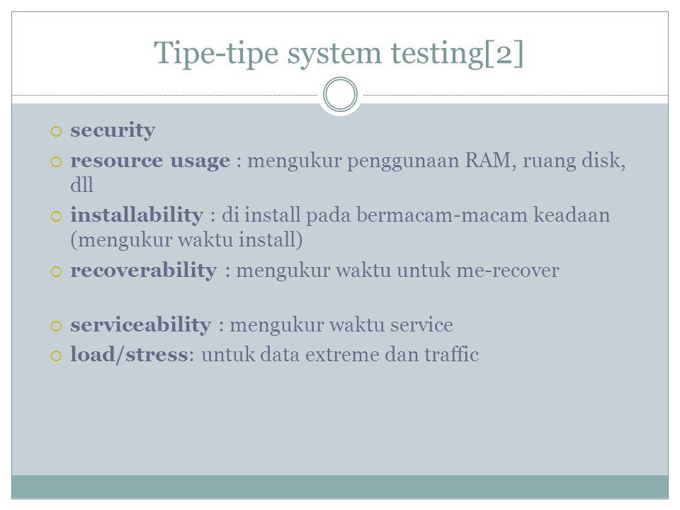 Tipe-tipe system testing[2]  security  resource usage : mengukur penggunaan RAM, ruang disk, dll  installability : di install pada bermacam-macam k