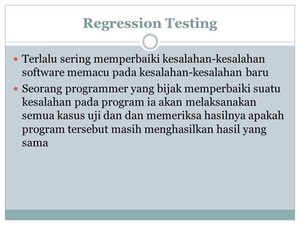 Regression Testing Terlalu sering memperbaiki kesalahan-kesalahan software memacu pada kesalahan-kesalahan baru Seorang programmer yang bijak memperba