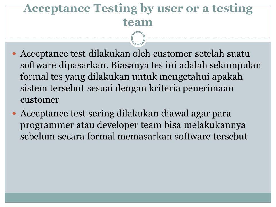 Acceptance Testing by user or a testing team Acceptance test dilakukan oleh customer setelah suatu software dipasarkan. Biasanya tes ini adalah sekump