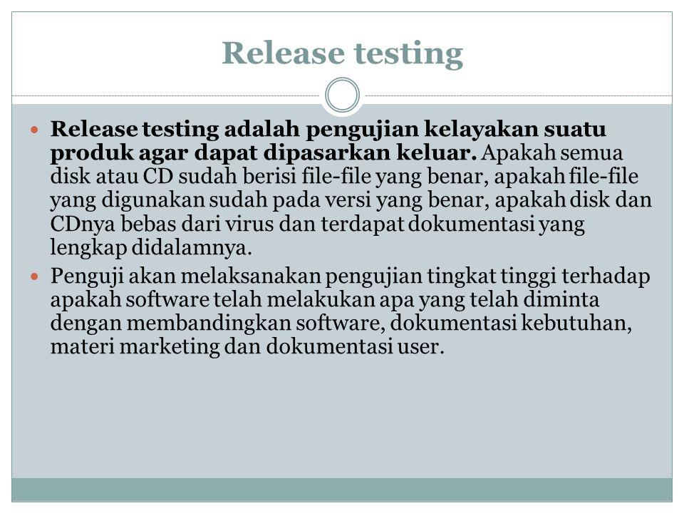 Release testing Release testing adalah pengujian kelayakan suatu produk agar dapat dipasarkan keluar. Apakah semua disk atau CD sudah berisi file-file