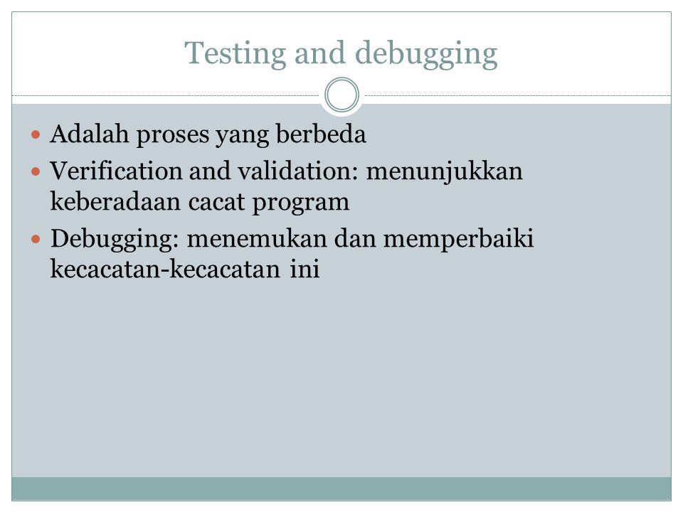 Testing and debugging Adalah proses yang berbeda Verification and validation: menunjukkan keberadaan cacat program Debugging: menemukan dan memperbaik