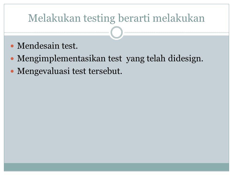 Melakukan testing berarti melakukan Mendesain test. Mengimplementasikan test yang telah didesign. Mengevaluasi test tersebut.