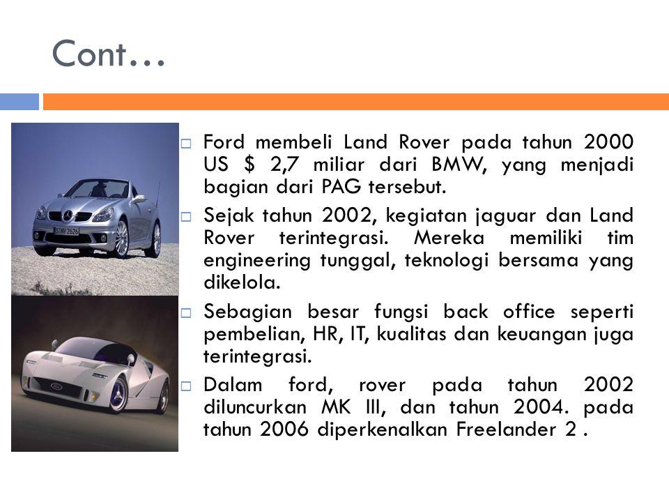 Cont…  Ford membeli Land Rover pada tahun 2000 US $ 2,7 miliar dari BMW, yang menjadi bagian dari PAG tersebut.  Sejak tahun 2002, kegiatan jaguar d