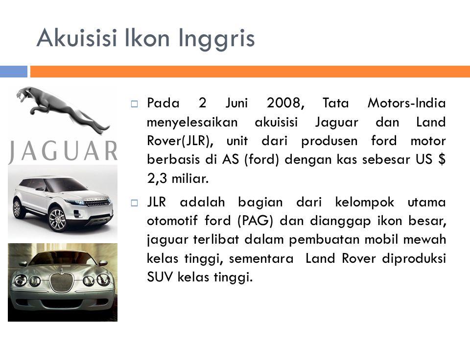 Akuisisi Ikon Inggris  Pada 2 Juni 2008, Tata Motors-India menyelesaikan akuisisi Jaguar dan Land Rover(JLR), unit dari produsen ford motor berbasis