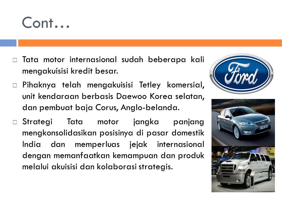 Cont…  Tata motor internasional sudah beberapa kali mengakuisisi kredit besar.  Pihaknya telah mengakuisisi Tetley komersial, unit kendaraan berbasi