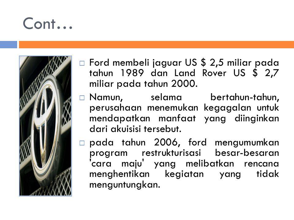 Cont…  Ford membeli jaguar US $ 2,5 miliar pada tahun 1989 dan Land Rover US $ 2,7 miliar pada tahun 2000.  Namun, selama bertahun-tahun, perusahaan