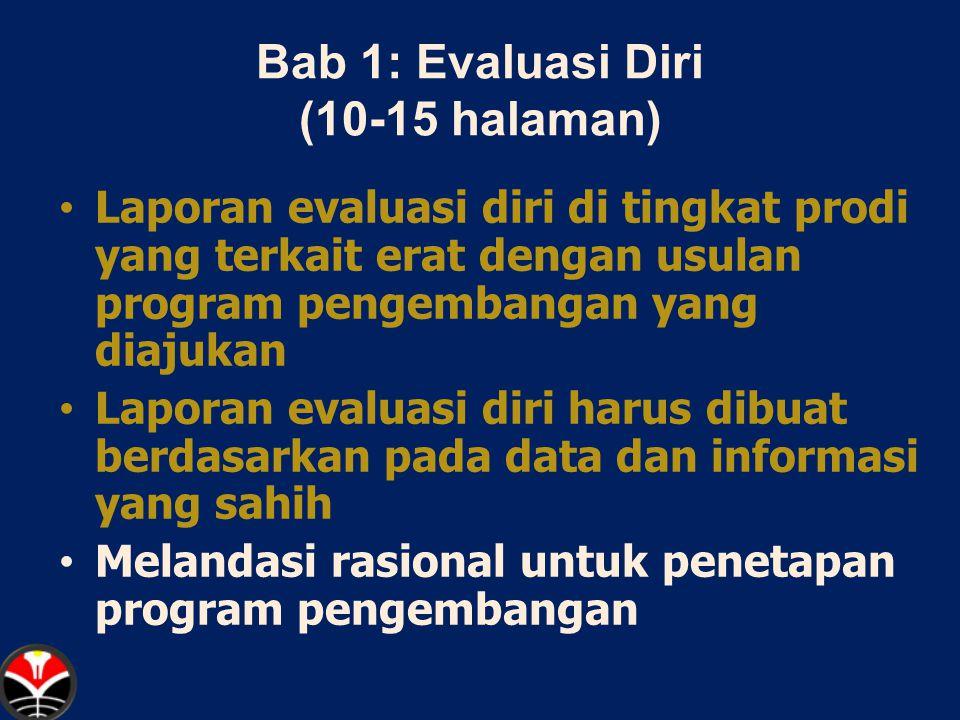 Bab 1: Evaluasi Diri (10-15 halaman) Laporan evaluasi diri di tingkat prodi yang terkait erat dengan usulan program pengembangan yang diajukan Laporan evaluasi diri harus dibuat berdasarkan pada data dan informasi yang sahih Melandasi rasional untuk penetapan program pengembangan