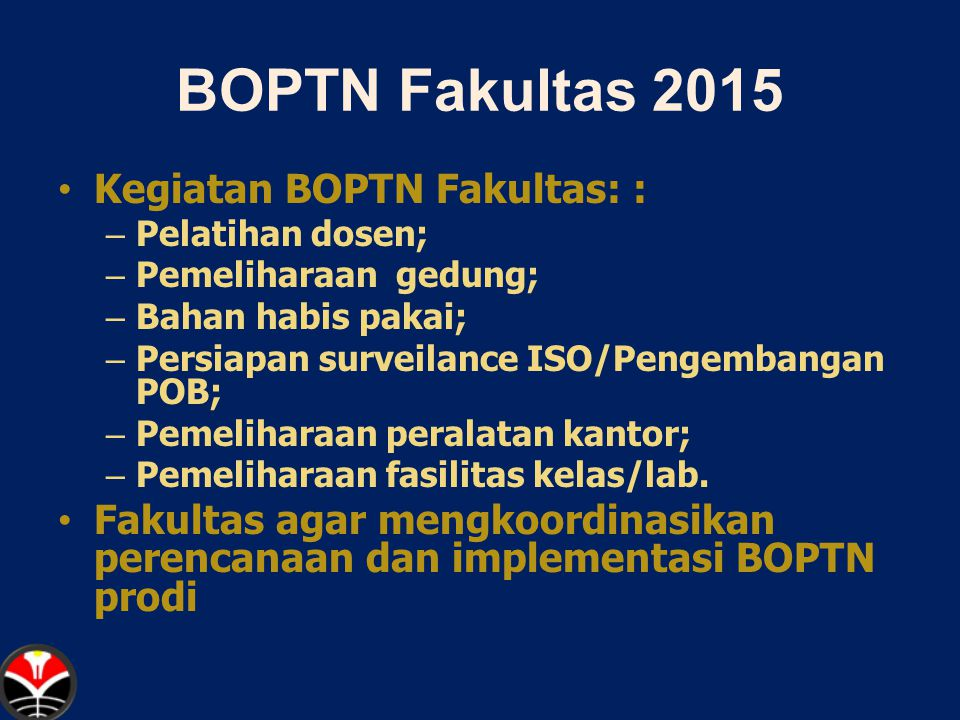 BOPTN Prodi 2015 Kegiatan BOPTN Jurusan/Program Studi model block grant dengan rincian kegiatan terintegrasi pada RKAT: Berdasarkan pengalaman tahun 2014, penggunaan dana BOPTN 2015 digunaka – Bahan habis pakai; – Pemeliharaan peralatan kantor/lab; – Pengadaan bahan praktikum; – Pengadaan bahan pustaka.