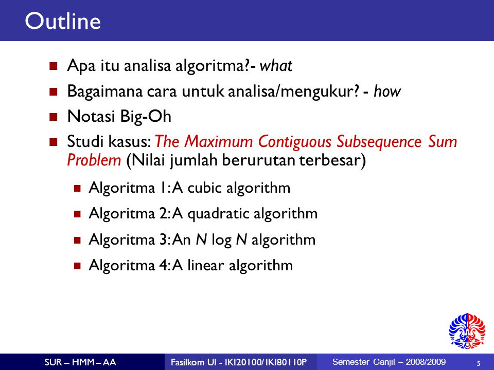 36 SUR – HMM – AAFasilkom UI - IKI20100/ IKI80110P Semester Ganjil – 2008/2009 Bottom Line T(1) = 1 = 1 * 1 T(2) = 2 * T(1) + 2 = 4 = 2 * 2 T(4) = 2 * T(2) + 4 = 12 = 4 * 3 T(8) = 2 * T(4) + 8 = 32 = 8 * 4 T(16) = 2 * T(8) + 16 = 80 = 16 * 5 T(32) = 2 * T(16) + 32 = 192 = 32 * 6 T(64) = 2 * T(32) + 64 = 448 = 64 * 7 T(N) = N(1 + log N) = N + N log N = O(N log N) 