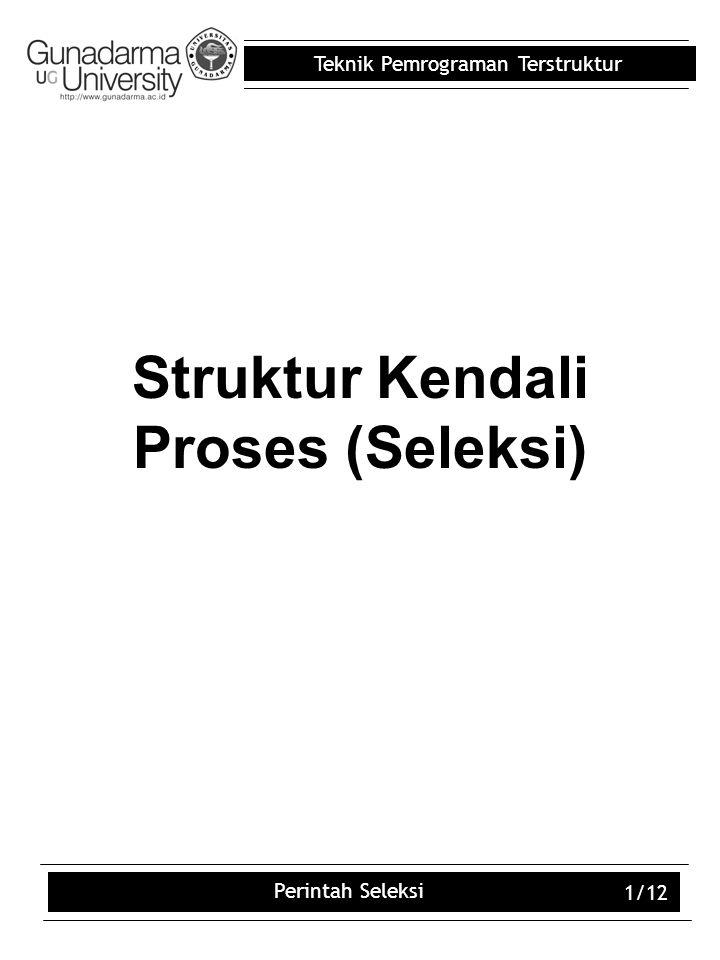 Teknik Pemrograman Terstruktur Perintah Seleksi 1/12 Struktur Kendali Proses (Seleksi)