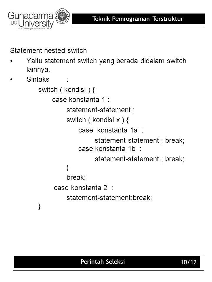 Teknik Pemrograman Terstruktur Perintah Seleksi 10/12 Statement nested switch Yaitu statement switch yang berada didalam switch lainnya. Sintaks: swit