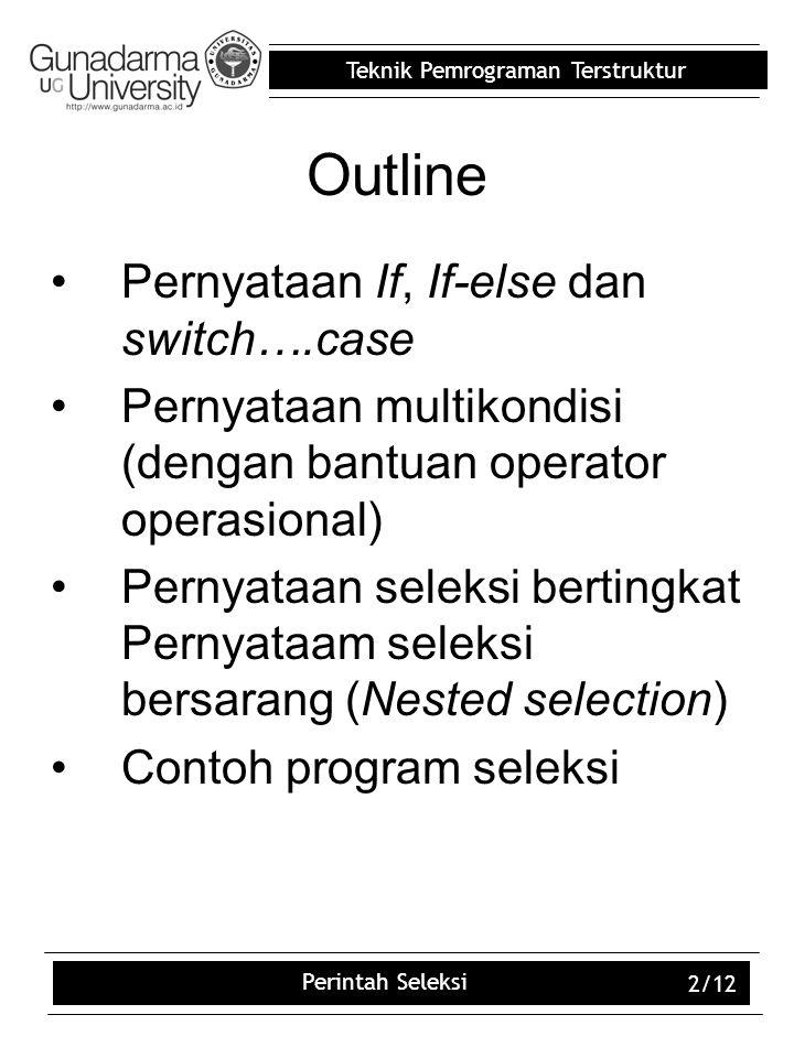 Teknik Pemrograman Terstruktur Perintah Seleksi 2/12 Outline Pernyataan If, If-else dan switch….case Pernyataan multikondisi (dengan bantuan operator
