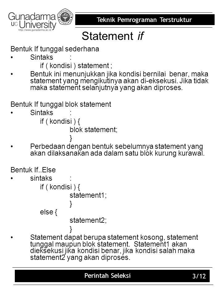 Teknik Pemrograman Terstruktur Perintah Seleksi 3/12 Statement if Bentuk If tunggal sederhana Sintaks: if ( kondisi ) statement ; Bentuk ini menunjukk