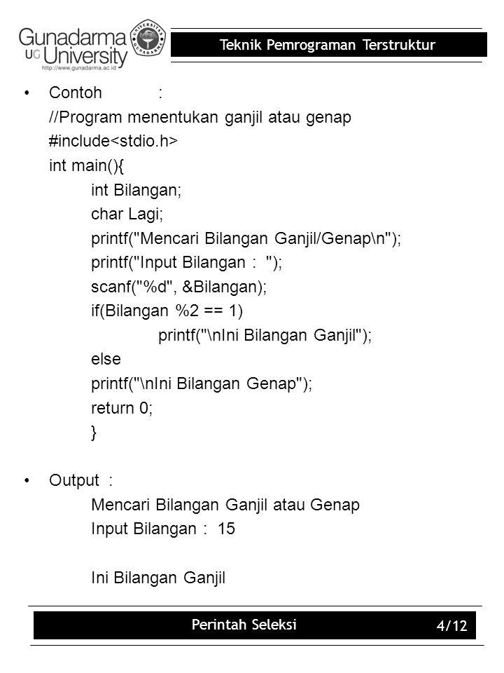 Teknik Pemrograman Terstruktur Perintah Seleksi 4/12 Contoh: //Program menentukan ganjil atau genap #include int main(){ int Bilangan; char Lagi; prin