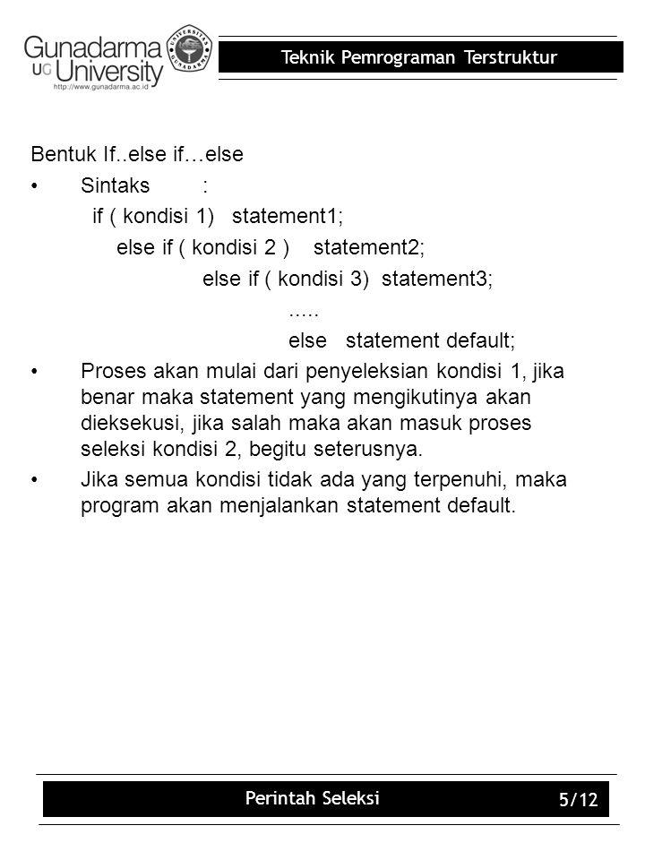 Teknik Pemrograman Terstruktur Perintah Seleksi 5/12 Bentuk If..else if…else Sintaks: if ( kondisi 1) statement1; else if ( kondisi 2 ) statement2; el