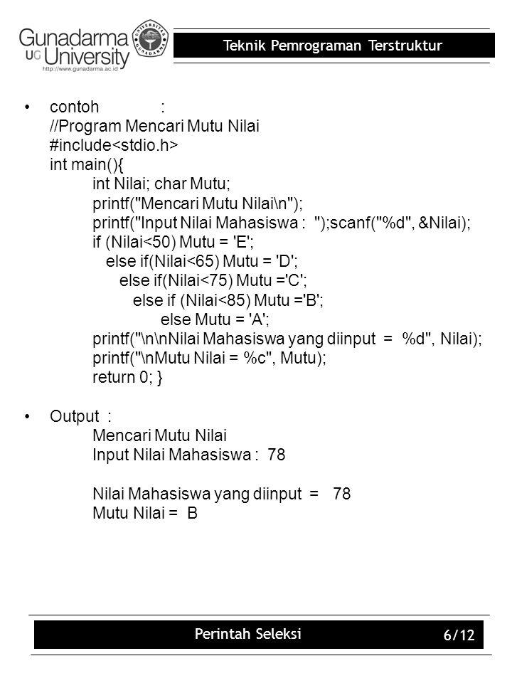 Teknik Pemrograman Terstruktur Perintah Seleksi 6/12 contoh: //Program Mencari Mutu Nilai #include int main(){ int Nilai; char Mutu; printf(