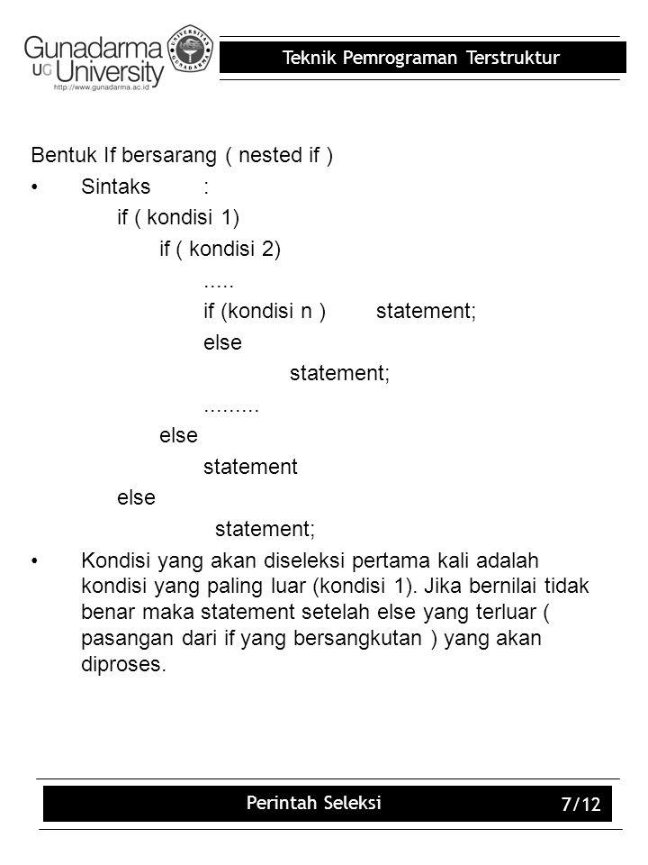 Teknik Pemrograman Terstruktur Perintah Seleksi 7/12 Bentuk If bersarang ( nested if ) Sintaks: if ( kondisi 1) if ( kondisi 2)..... if (kondisi n )st