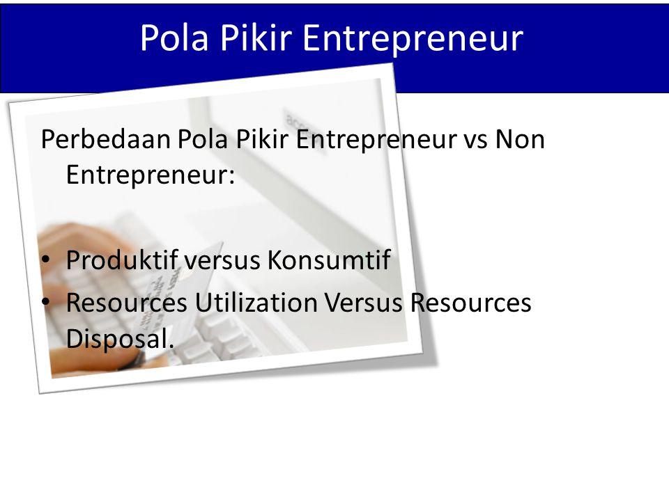 Pola Pikir Entrepreneur Perbedaan Pola Pikir Entrepreneur vs Non Entrepreneur: Produktif versus Konsumtif Resources Utilization Versus Resources Disposal.