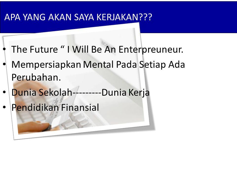 """APA YANG AKAN SAYA KERJAKAN??? The Future """" I Will Be An Enterpreuneur. Mempersiapkan Mental Pada Setiap Ada Perubahan. Dunia Sekolah---------Dunia Ke"""