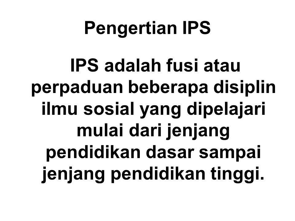 Pengertian IPS IPS adalah fusi atau perpaduan beberapa disiplin ilmu sosial yang dipelajari mulai dari jenjang pendidikan dasar sampai jenjang pendidi
