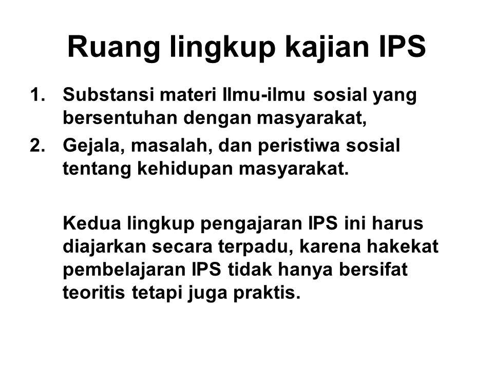 Ruang lingkup kajian IPS 1.Substansi materi Ilmu-ilmu sosial yang bersentuhan dengan masyarakat, 2.Gejala, masalah, dan peristiwa sosial tentang kehid