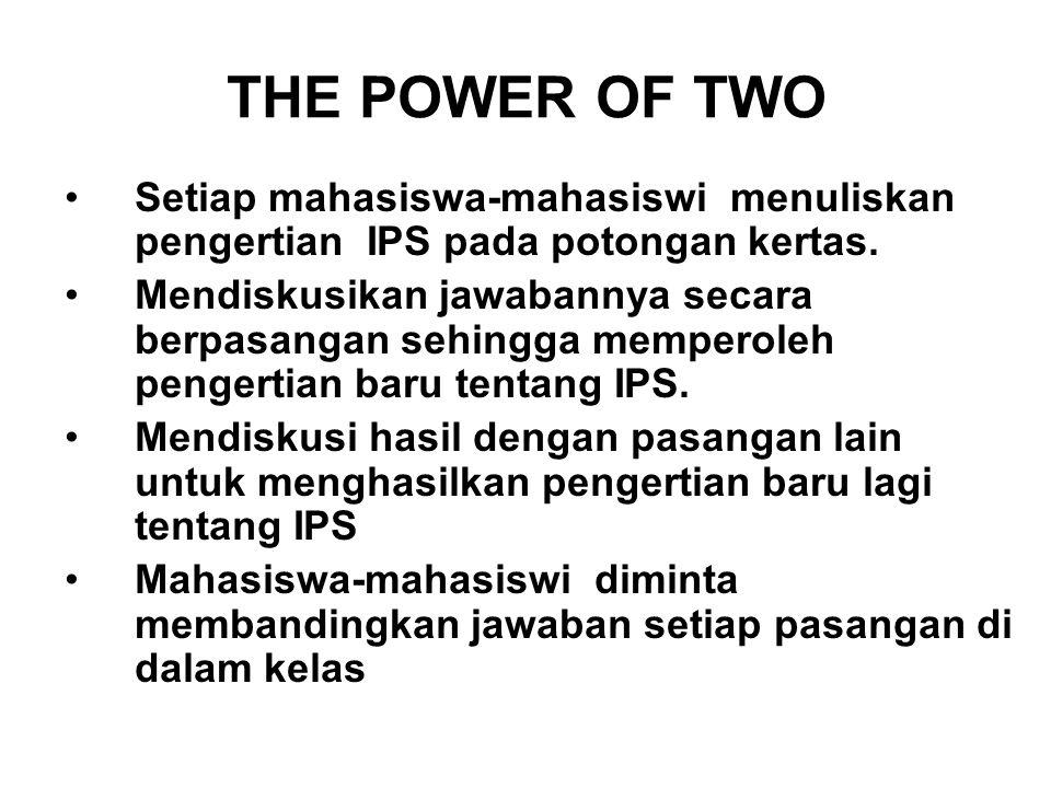 THE POWER OF TWO Setiap mahasiswa-mahasiswi menuliskan pengertian IPS pada potongan kertas. Mendiskusikan jawabannya secara berpasangan sehingga mempe