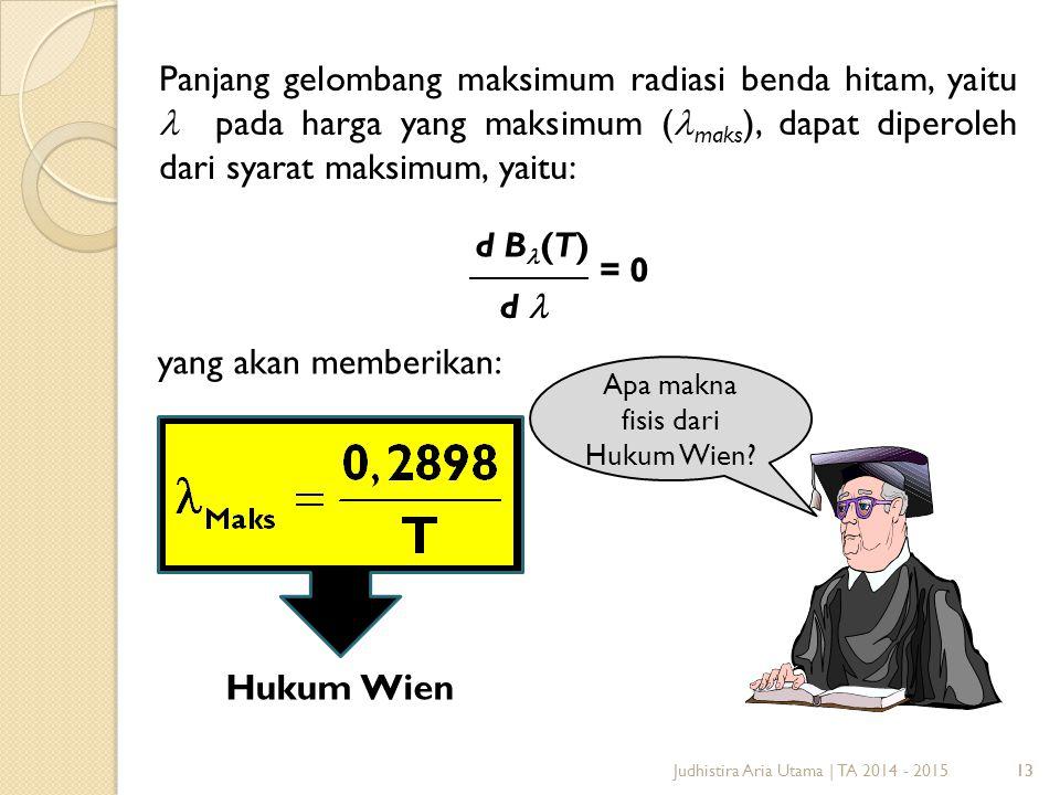 13 Panjang gelombang maksimum radiasi benda hitam, yaitu pada harga yang maksimum ( maks ), dapat diperoleh dari syarat maksimum, yaitu: = 0 d B (T) d 13 yang akan memberikan: Hukum Wien Apa makna fisis dari Hukum Wien.