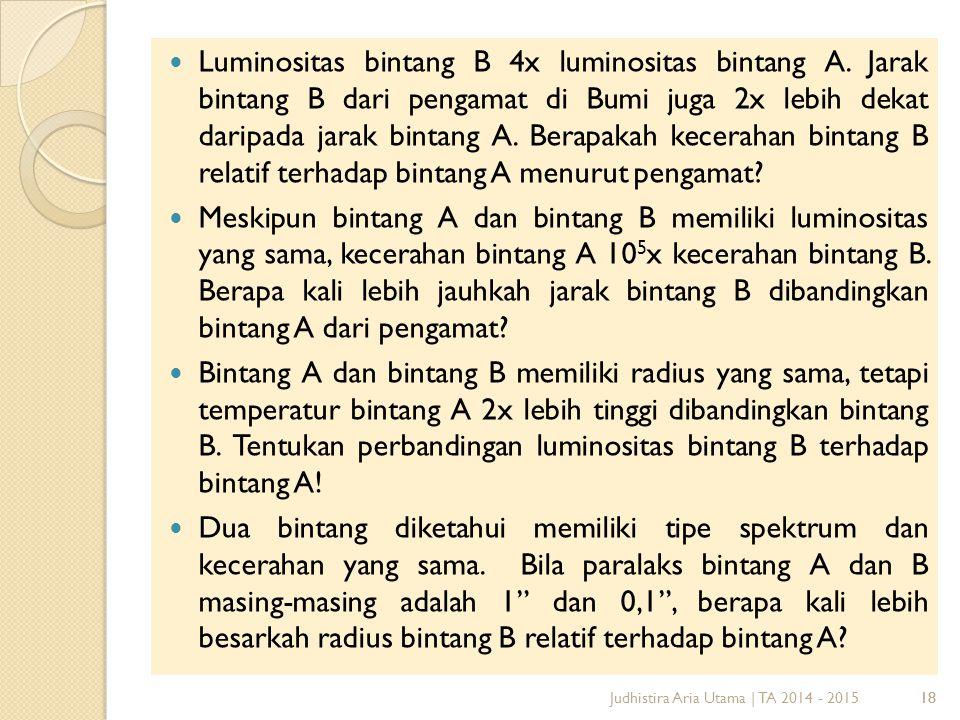 18 Luminositas bintang B 4x luminositas bintang A. Jarak bintang B dari pengamat di Bumi juga 2x lebih dekat daripada jarak bintang A. Berapakah kecer