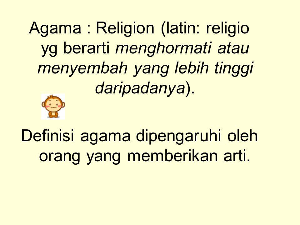 Agama : Religion (latin: religio yg berarti menghormati atau menyembah yang lebih tinggi daripadanya). Definisi agama dipengaruhi oleh orang yang memb
