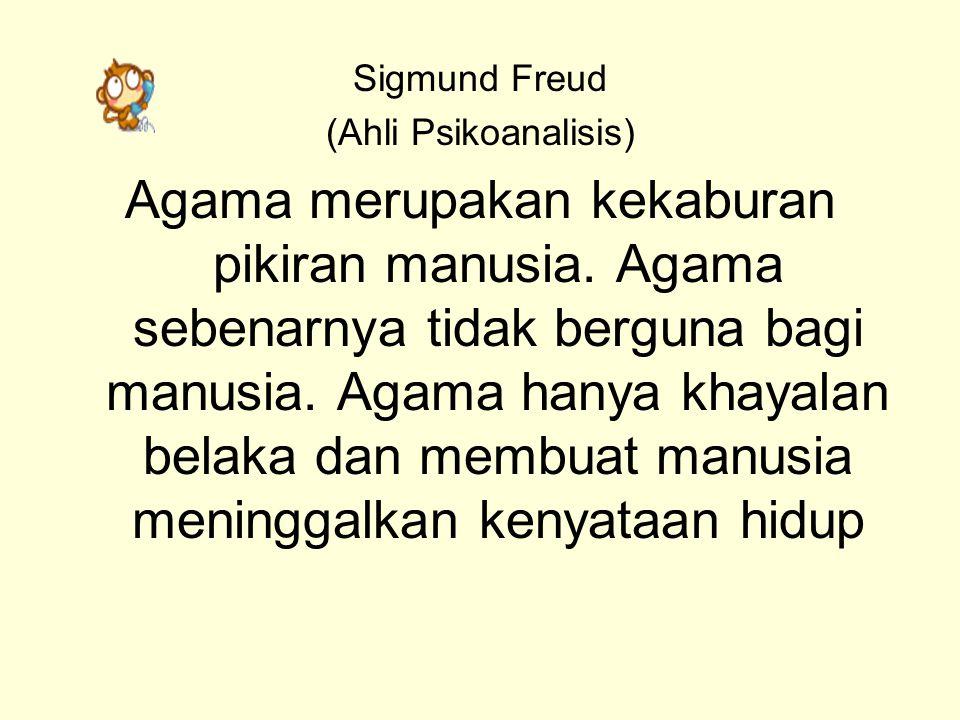 Sigmund Freud (Ahli Psikoanalisis) Agama merupakan kekaburan pikiran manusia. Agama sebenarnya tidak berguna bagi manusia. Agama hanya khayalan belaka
