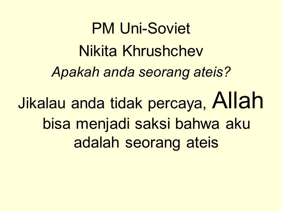 PM Uni-Soviet Nikita Khrushchev Apakah anda seorang ateis? Jikalau anda tidak percaya, Allah bisa menjadi saksi bahwa aku adalah seorang ateis