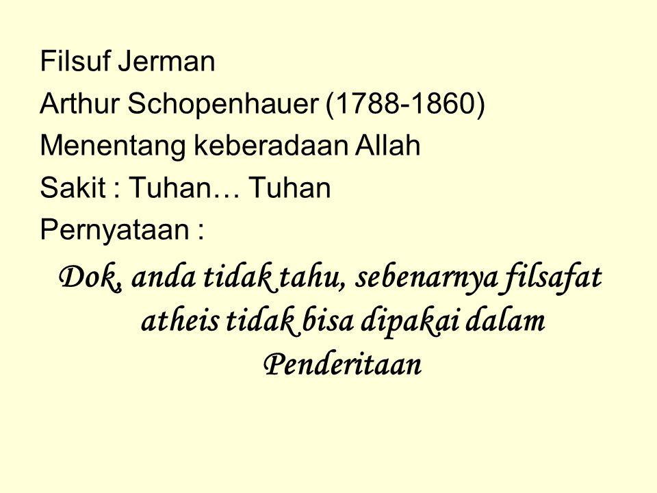 Filsuf Jerman Arthur Schopenhauer (1788-1860) Menentang keberadaan Allah Sakit : Tuhan… Tuhan Pernyataan : Dok, anda tidak tahu, sebenarnya filsafat a