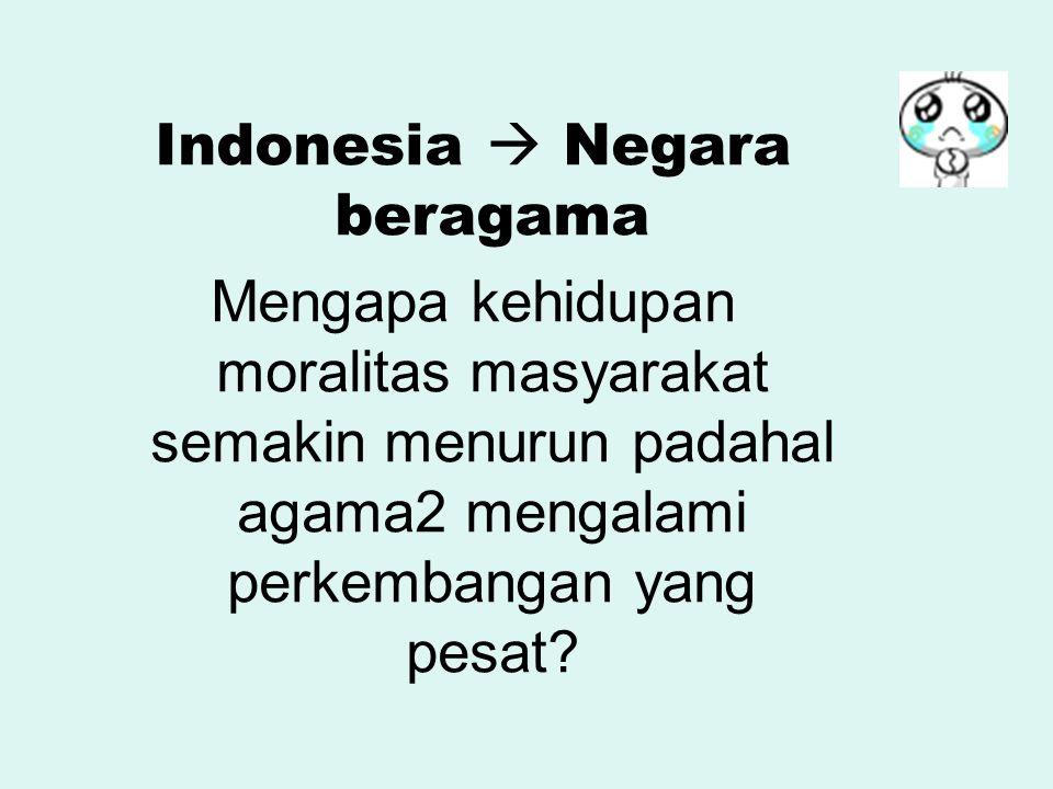 Indonesia  Negara beragama Mengapa kehidupan moralitas masyarakat semakin menurun padahal agama2 mengalami perkembangan yang pesat?