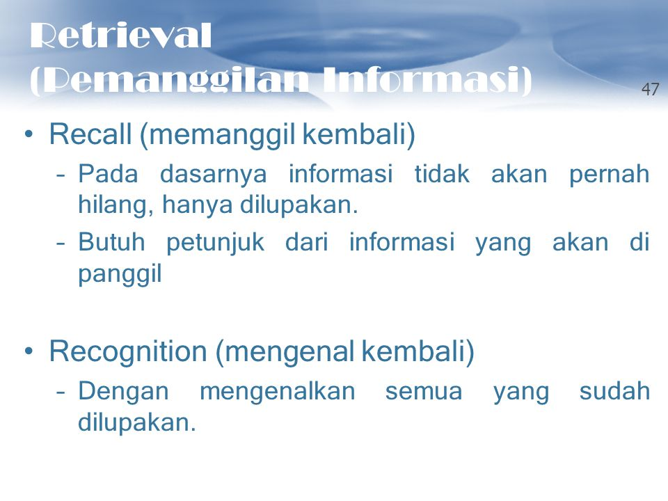 Retrieval (Pemanggilan Informasi) Recall (memanggil kembali) –Pada dasarnya informasi tidak akan pernah hilang, hanya dilupakan. –Butuh petunjuk dari