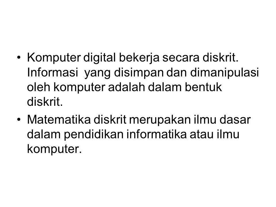 Komputer digital bekerja secara diskrit. Informasi yang disimpan dan dimanipulasi oleh komputer adalah dalam bentuk diskrit. Matematika diskrit merupa