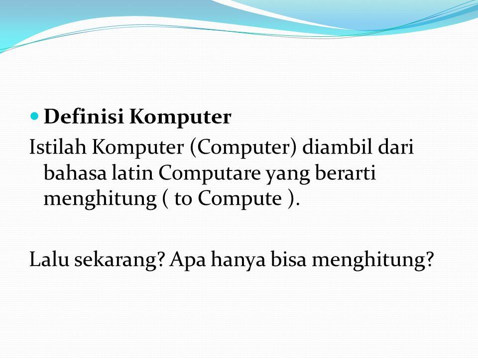 Definisi Komputer Istilah Komputer (Computer) diambil dari bahasa latin Computare yang berarti menghitung ( to Compute ). Lalu sekarang? Apa hanya bis